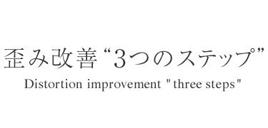 "歪み改善""3つのステップ"" - Distortion improvement with three steps"